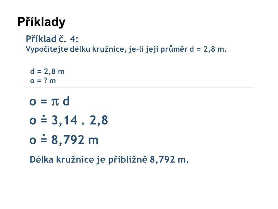 Příklady Příklad č. 4: Vypočítejte délku kružnice, je-li její průměr d = 2,8 m. d = 2,8 m o = m.