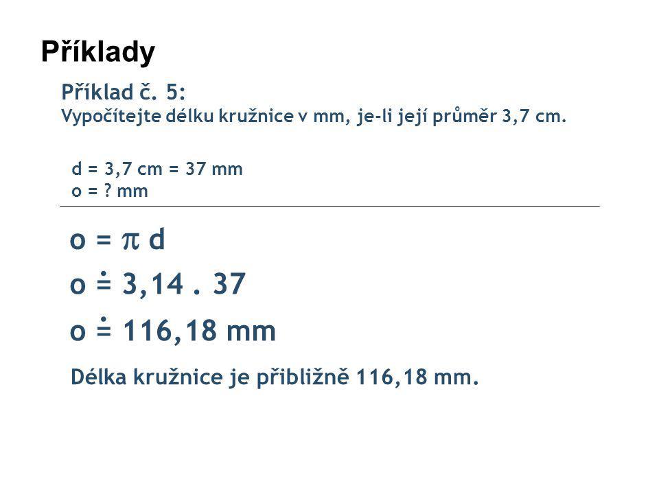 Příklady Příklad č. 5: Vypočítejte délku kružnice v mm, je-li její průměr 3,7 cm. d = 3,7 cm = 37 mm o = mm.