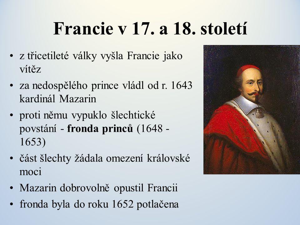 Francie v 17. a 18. století z třicetileté války vyšla Francie jako vítěz. za nedospělého prince vládl od r. 1643 kardinál Mazarin.