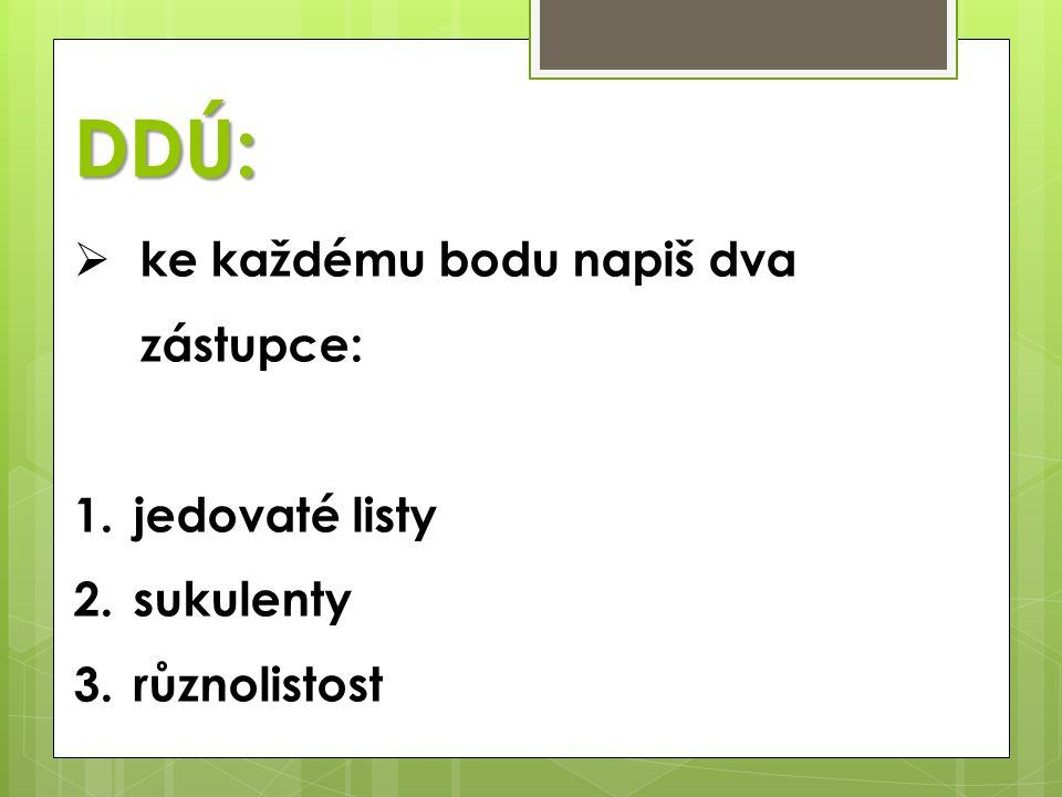 DDÚ: ke každému bodu napiš dva zástupce: jedovaté listy sukulenty