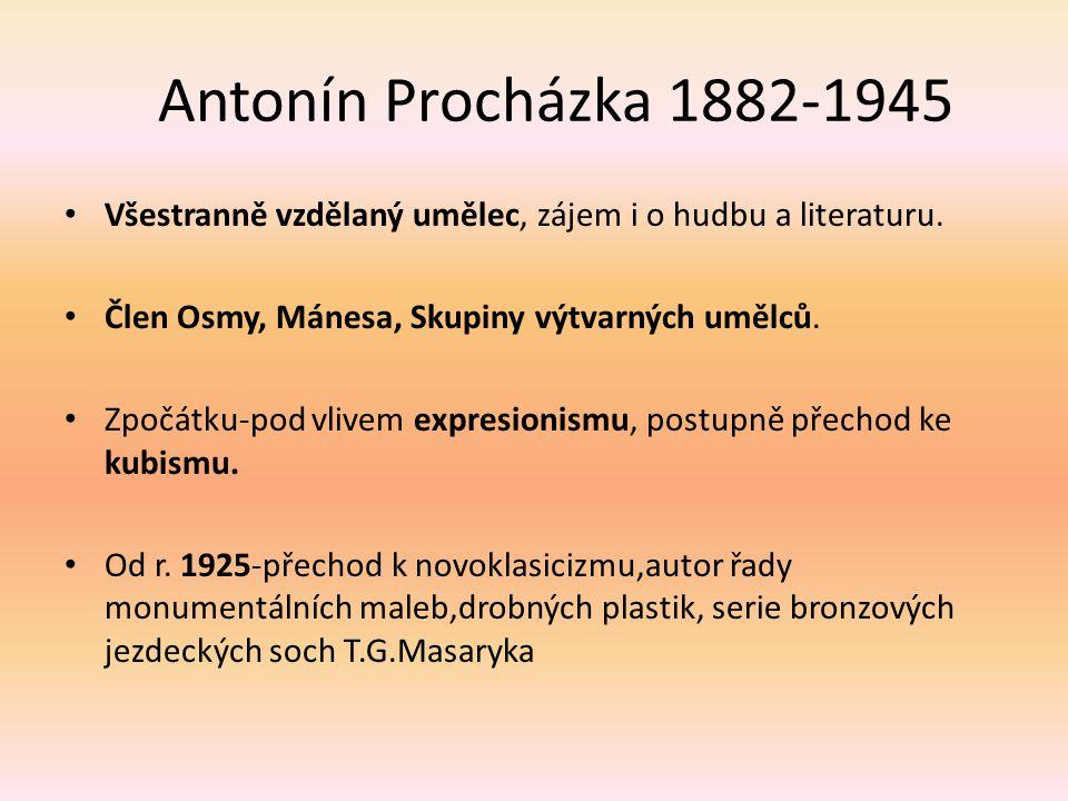 Antonín Procházka 1882-1945 Všestranně vzdělaný umělec, zájem i o hudbu a literaturu. Člen Osmy, Mánesa, Skupiny výtvarných umělců.