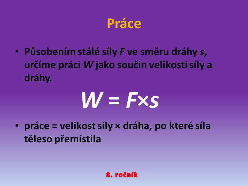 Práce Působením stálé síly F ve směru dráhy s, určíme práci W jako součin velikosti síly a dráhy.