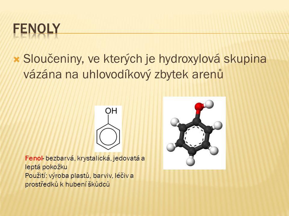 Fenoly Sloučeniny, ve kterých je hydroxylová skupina vázána na uhlovodíkový zbytek arenů. Fenol- bezbarvá, krystalická, jedovatá a leptá pokožku.