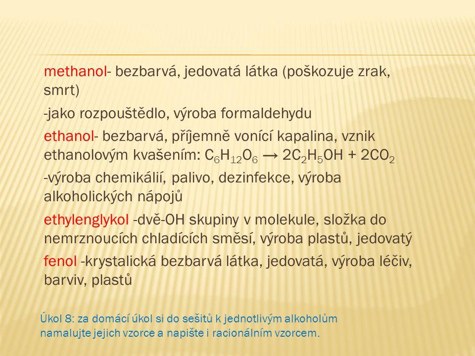 methanol- bezbarvá, jedovatá látka (poškozuje zrak, smrt) -jako rozpouštědlo, výroba formaldehydu ethanol- bezbarvá, příjemně vonící kapalina, vznik ethanolovým kvašením: C6H12O6 → 2C2H5OH + 2CO2 -výroba chemikálií, palivo, dezinfekce, výroba alkoholických nápojů ethylenglykol -dvě-OH skupiny v molekule, složka do nemrznoucích chladících směsí, výroba plastů, jedovatý fenol -krystalická bezbarvá látka, jedovatá, výroba léčiv, barviv, plastů