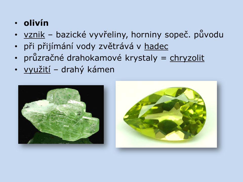 olivín vznik – bazické vyvřeliny, horniny sopeč. původu. při přijímání vody zvětrává v hadec. průzračné drahokamové krystaly = chryzolit.