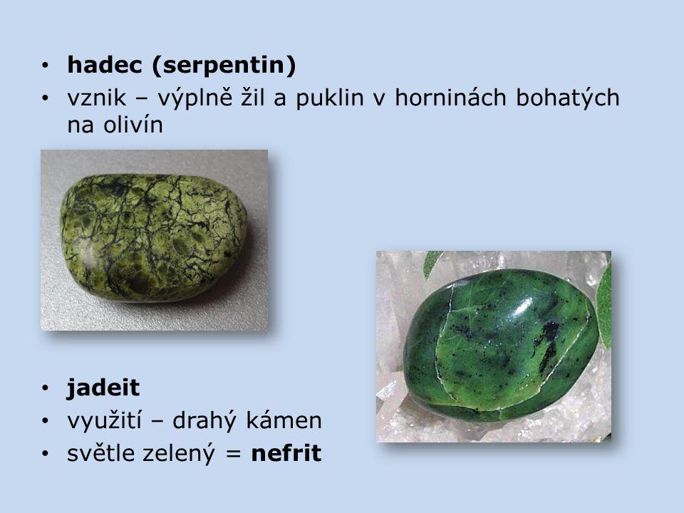 hadec (serpentin) vznik – výplně žil a puklin v horninách bohatých na olivín. jadeit. využití – drahý kámen.