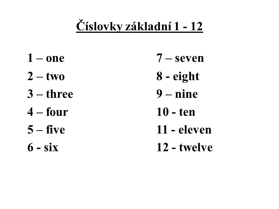 Číslovky základní 1 - 12 1 – one 7 – seven 2 – two 8 - eight 3 – three 9 – nine 4 – four 10 - ten 5 – five 11 - eleven 6 - six 12 - twelve