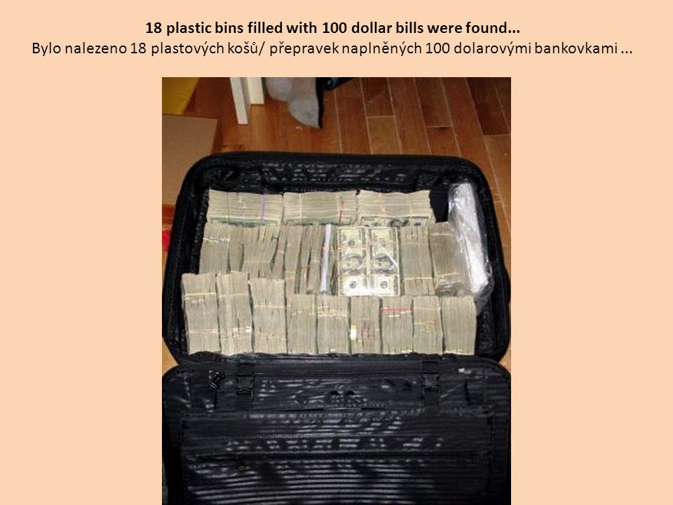 18 plastic bins filled with 100 dollar bills were found...