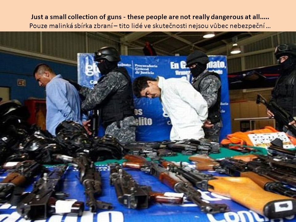 Just a small collection of guns - these people are not really dangerous at all.....