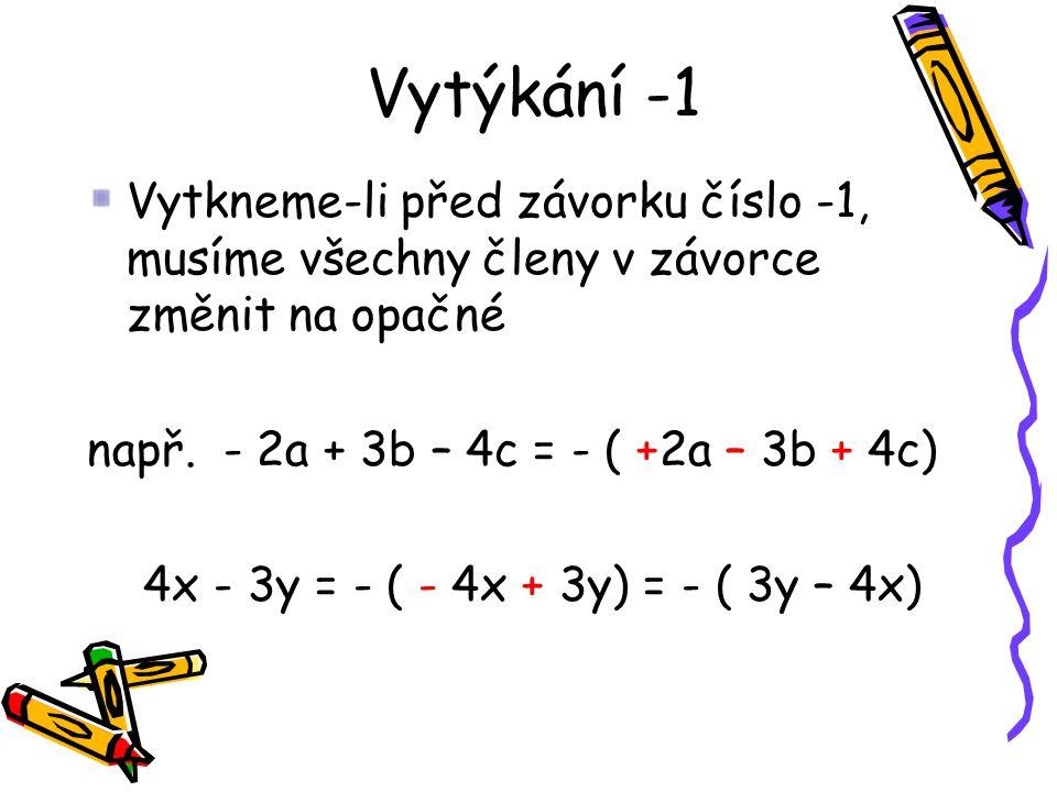 Vytýkání -1 Vytkneme-li před závorku číslo -1, musíme všechny členy v závorce změnit na opačné. např. - 2a + 3b – 4c = - ( +2a – 3b + 4c)