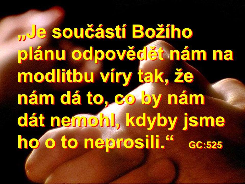 """""""Je součástí Božího plánu odpovědět nám na modlitbu víry tak, že nám dá to, co by nám dát nemohl, kdyby jsme ho o to neprosili. GC:525"""