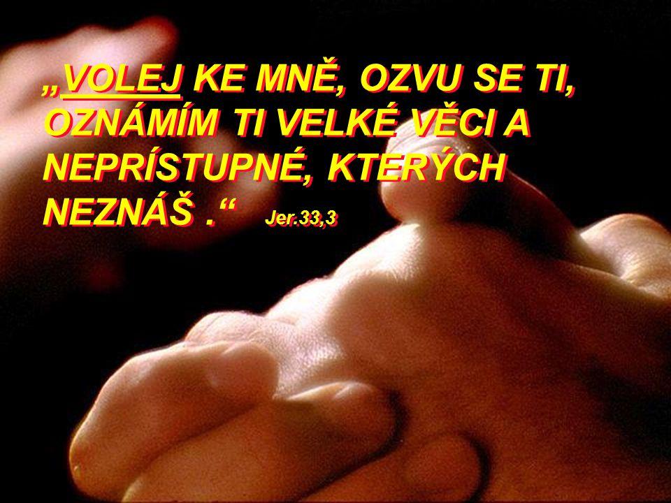 """""""VOLEJ KE MNĚ, OZVU SE TI, OZNÁMÍM TI VELKÉ VĚCI A NEPRÍSTUPNÉ, KTERÝCH NEZNÁŠ . Jer.33,3"""