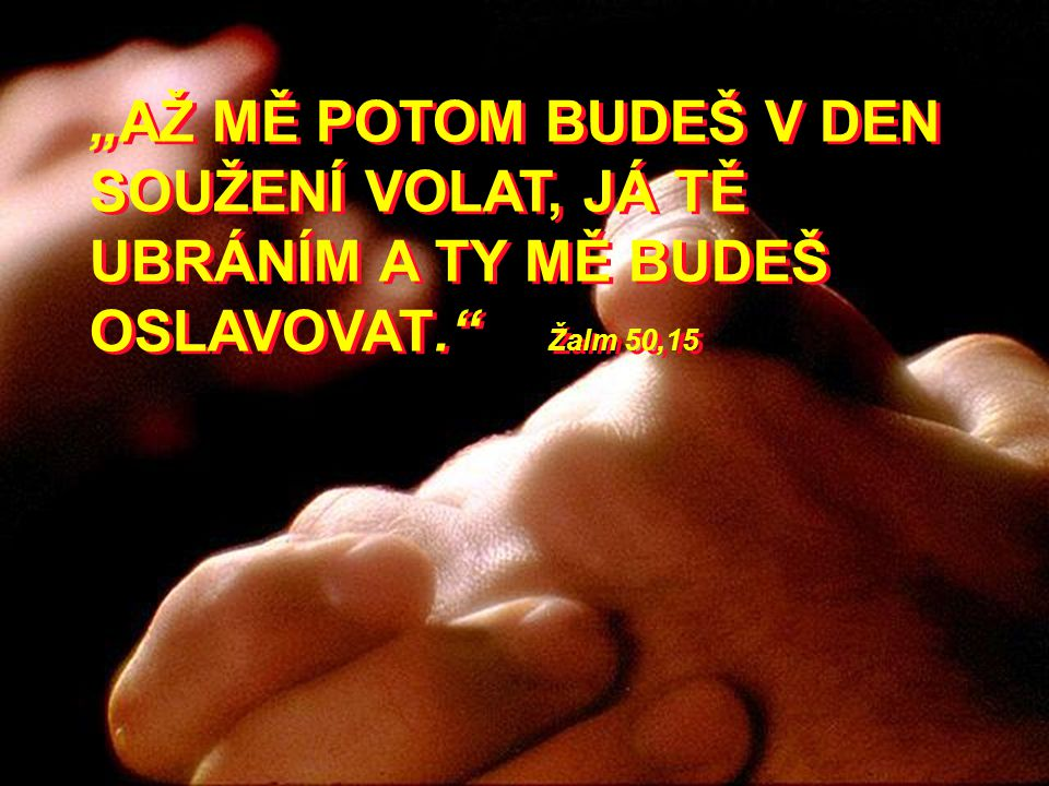 """""""AŽ MĚ POTOM BUDEŠ V DEN SOUŽENÍ VOLAT, JÁ TĚ UBRÁNÍM A TY MĚ BUDEŠ OSLAVOVAT. Žalm 50,15"""