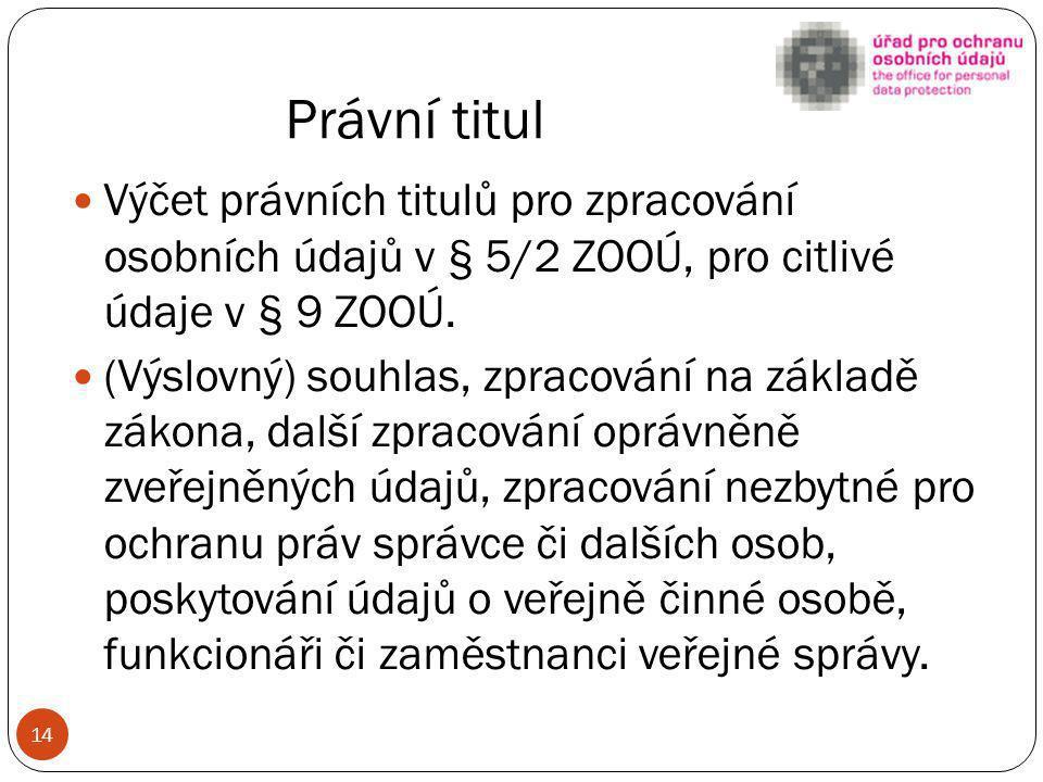 Právní titul Výčet právních titulů pro zpracování osobních údajů v § 5/2 ZOOÚ, pro citlivé údaje v § 9 ZOOÚ.