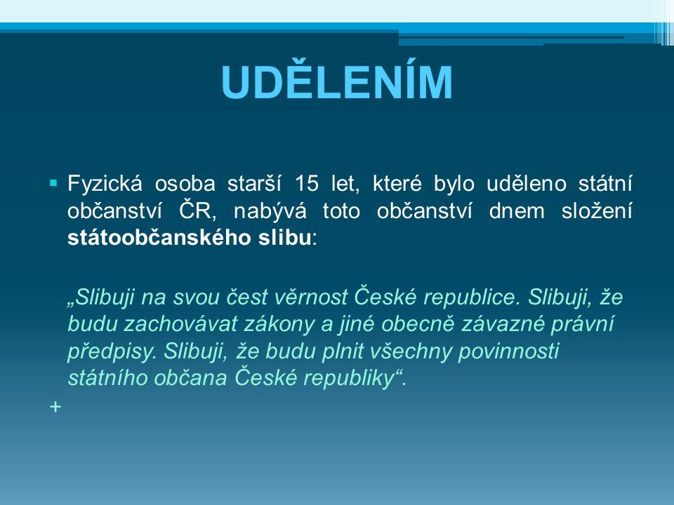 UDĚLENÍM Fyzická osoba starší 15 let, které bylo uděleno státní občanství ČR, nabývá toto občanství dnem složení státoobčanského slibu: