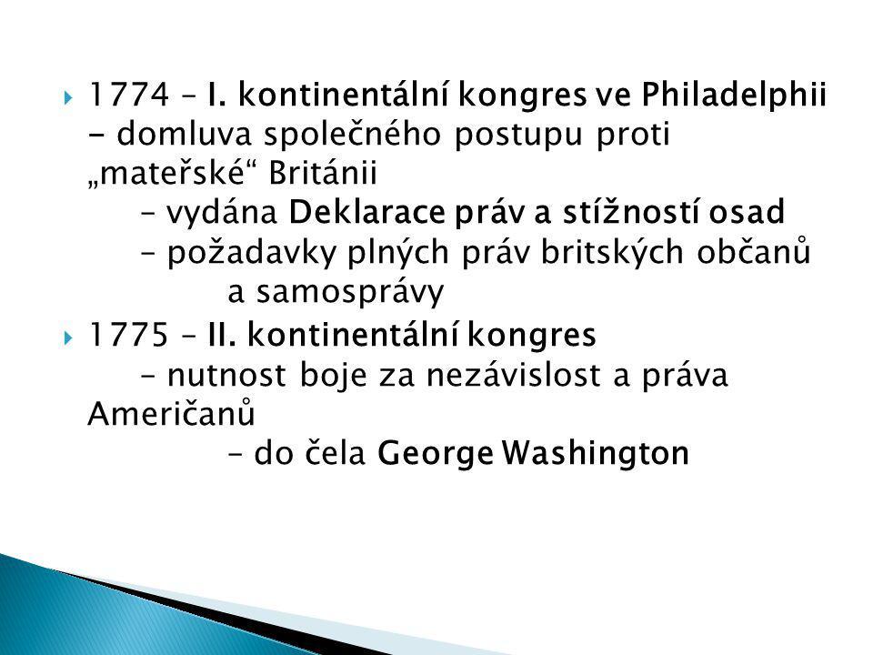 """1774 – I. kontinentální kongres ve Philadelphii - domluva společného postupu proti """"mateřské Británii – vydána Deklarace práv a stížností osad – požadavky plných práv britských občanů a samosprávy"""