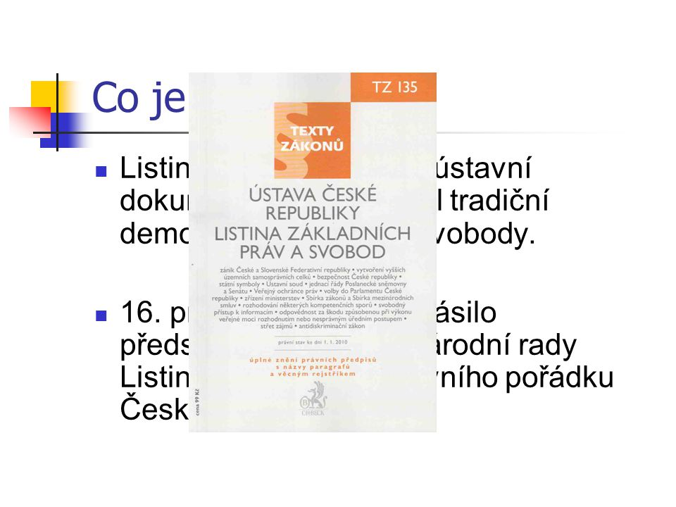 Co je to Listina je první ucelený ústavní dokument, který zakotvil tradiční demokratická práva a svobody.