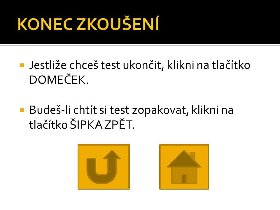 KONEC ZKOUŠENÍ Jestliže chceš test ukončit, klikni na tlačítko DOMEČEK.