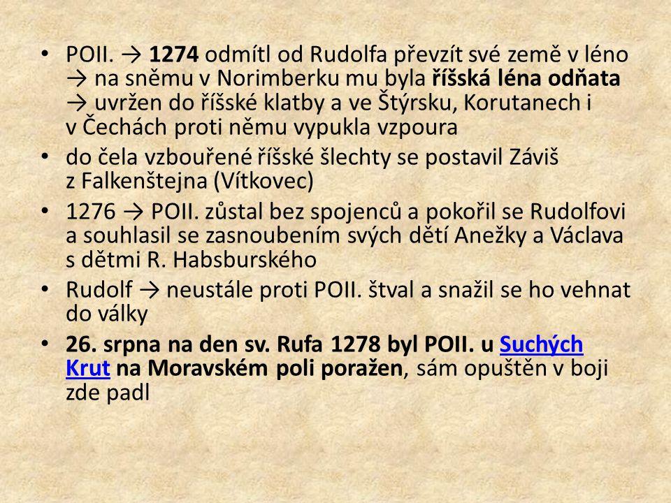 POII. → 1274 odmítl od Rudolfa převzít své země v léno → na sněmu v Norimberku mu byla říšská léna odňata → uvržen do říšské klatby a ve Štýrsku, Korutanech i v Čechách proti němu vypukla vzpoura
