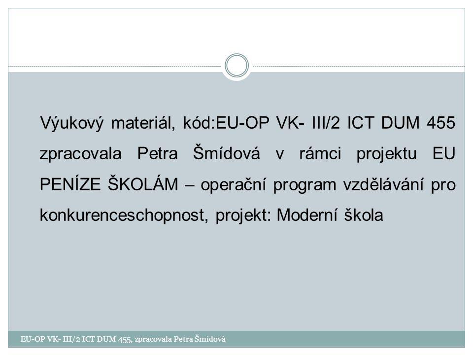 Výukový materiál, kód:EU-OP VK- III/2 ICT DUM 455 zpracovala Petra Šmídová v rámci projektu EU PENÍZE ŠKOLÁM – operační program vzdělávání pro konkurenceschopnost, projekt: Moderní škola