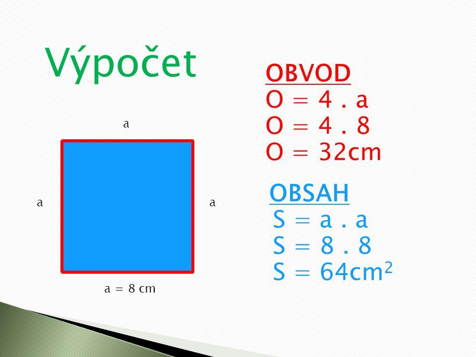 Výpočet OBVOD O = 4 . a O = 4 . 8 O = 32cm OBSAH S = a . a S = 8 . 8