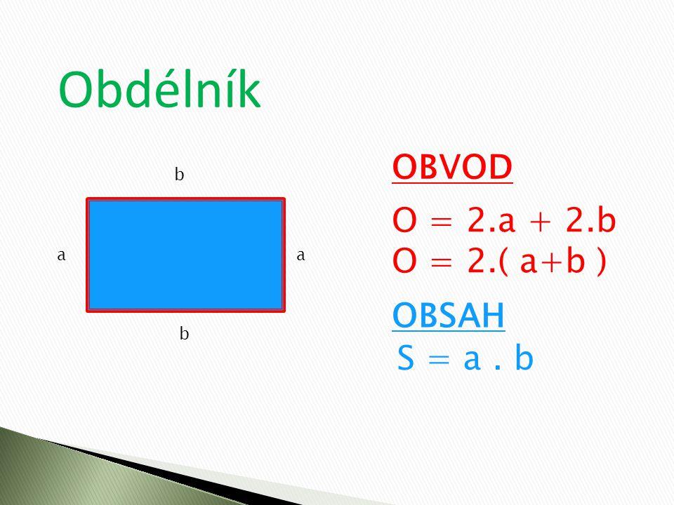 Obdélník OBVOD b O = 2.a + 2.b O = 2.( a+b ) a a OBSAH b S = a . b