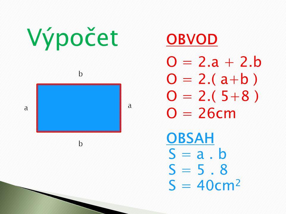 Výpočet OBVOD O = 2.a + 2.b O = 2.( a+b ) O = 2.( 5+8 ) O = 26cm OBSAH