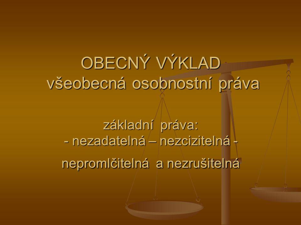 OBECNÝ VÝKLAD všeobecná osobnostní práva základní práva: - nezadatelná – nezcizitelná - nepromlčitelná a nezrušitelná