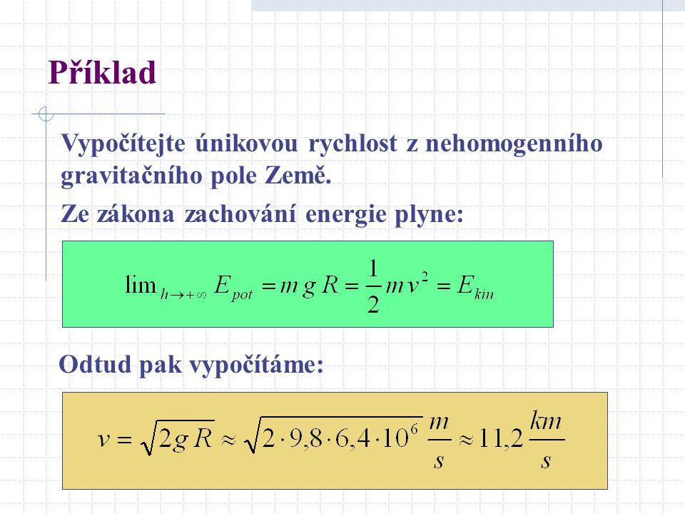 Příklad Vypočítejte únikovou rychlost z nehomogenního gravitačního pole Země. Ze zákona zachování energie plyne: