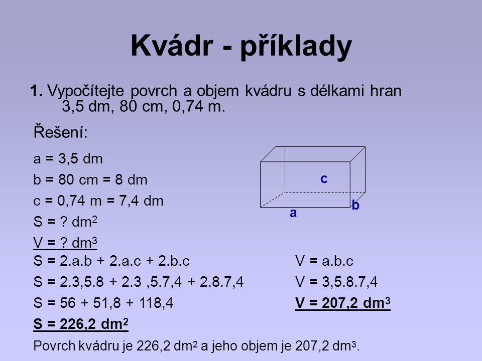 Kvádr - příklady 1. Vypočítejte povrch a objem kvádru s délkami hran 3,5 dm, 80 cm, 0,74 m. Řešení: