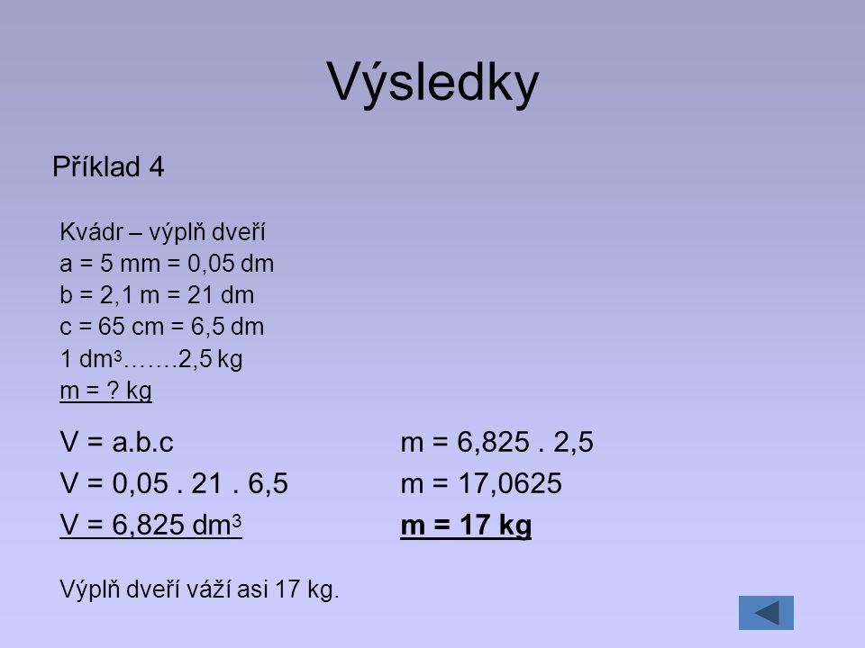 Výsledky Příklad 4 V = a.b.c V = 0,05 . 21 . 6,5 V = 6,825 dm3