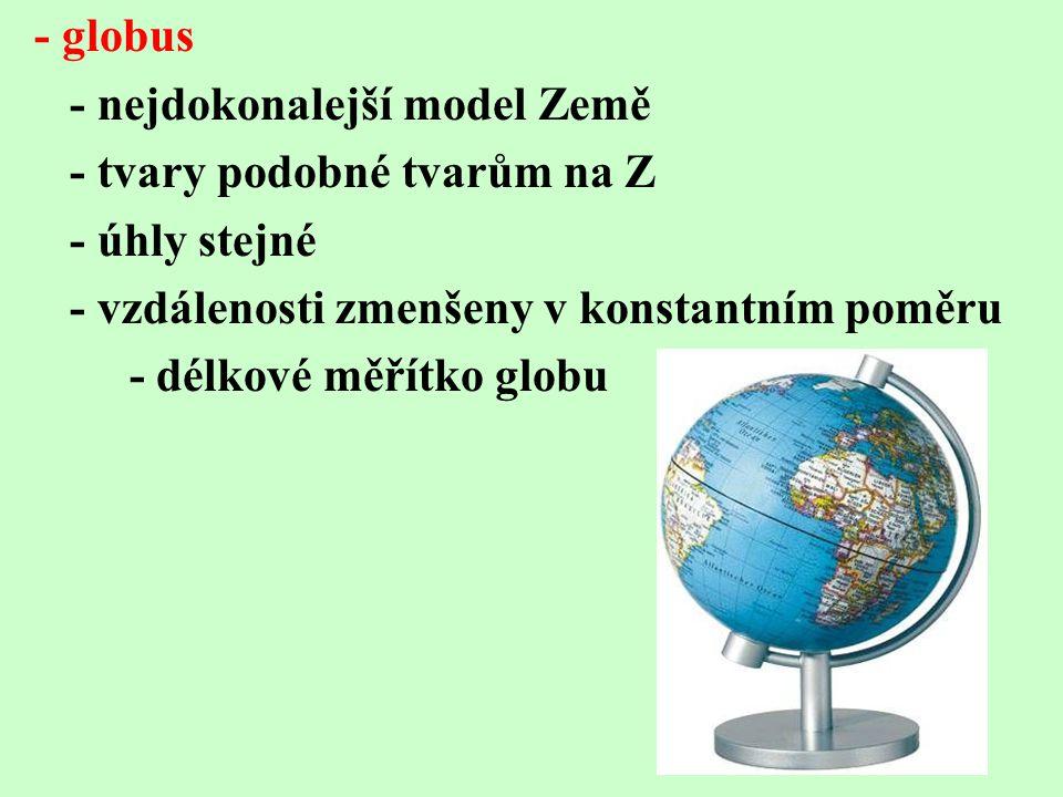 - globus - nejdokonalejší model Země. - tvary podobné tvarům na Z. - úhly stejné. - vzdálenosti zmenšeny v konstantním poměru.