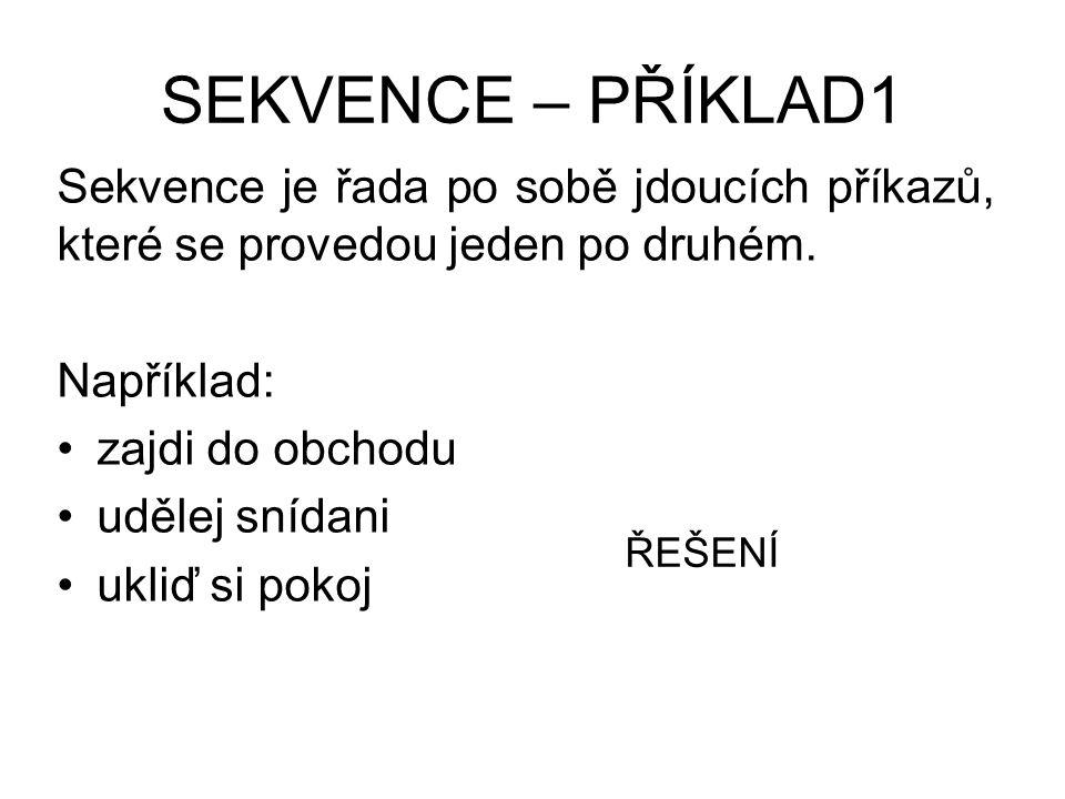 SEKVENCE – PŘÍKLAD1 Sekvence je řada po sobě jdoucích příkazů, které se provedou jeden po druhém. Například: