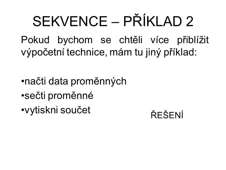 SEKVENCE – PŘÍKLAD 2 Pokud bychom se chtěli více přiblížit výpočetní technice, mám tu jiný příklad: