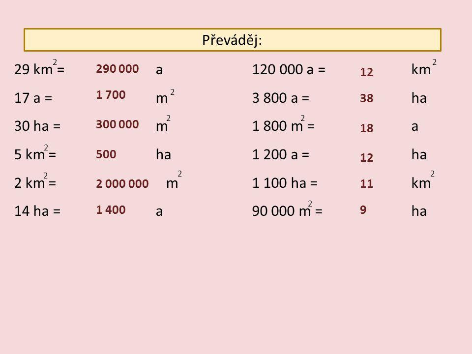 Převáděj: 29 km = a 17 a = m 30 ha = m 5 km = ha 2 km = m 14 ha = a