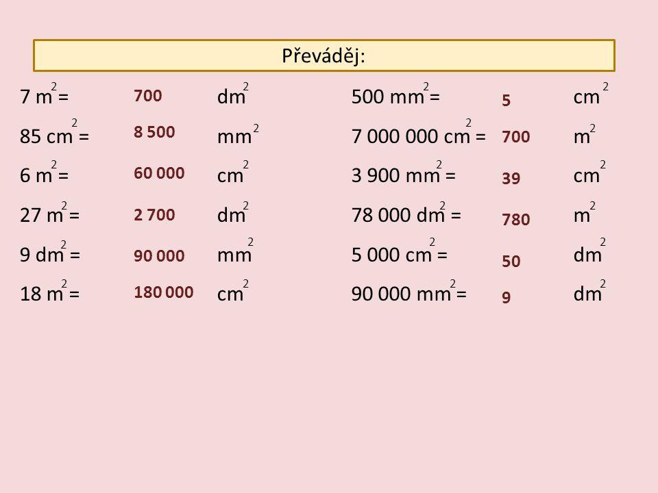Převáděj: 7 m = dm 85 cm = mm 6 m = cm 27 m = dm 9 dm = mm 18 m = cm