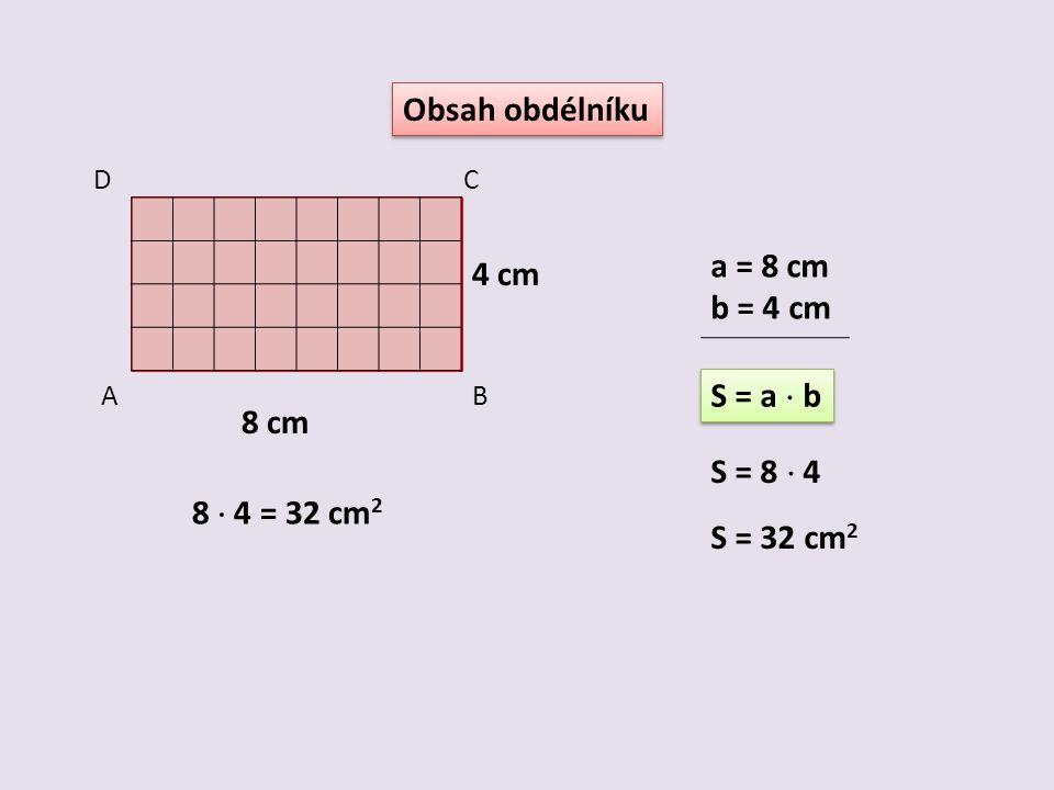 Obsah obdélníku a = 8 cm 4 cm b = 4 cm S = a  b 8 cm S = 8  4