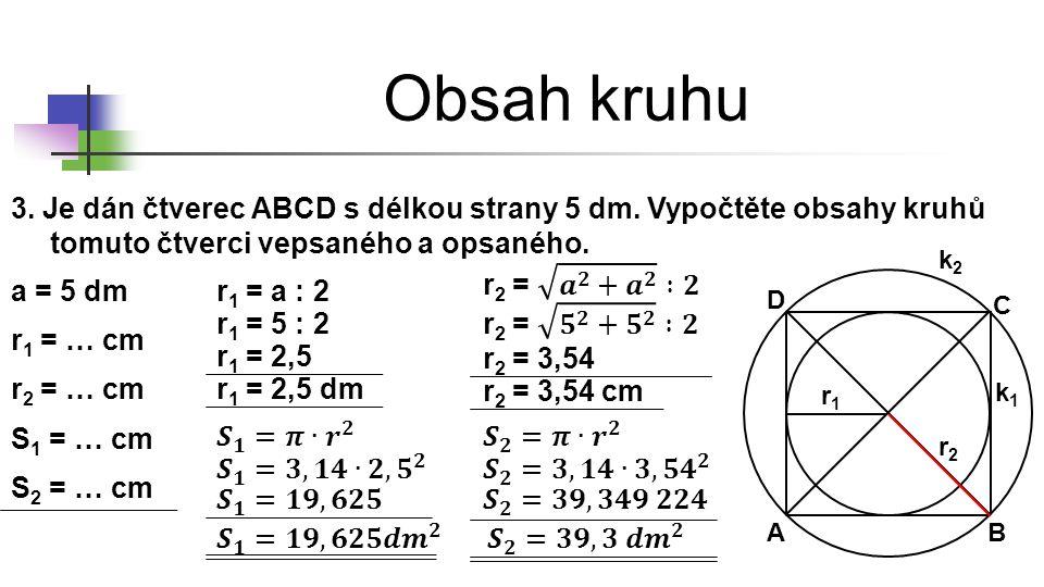 * 16. 7. 1996. Obsah kruhu. 3. Je dán čtverec ABCD s délkou strany 5 dm. Vypočtěte obsahy kruhů tomuto čtverci vepsaného a opsaného.