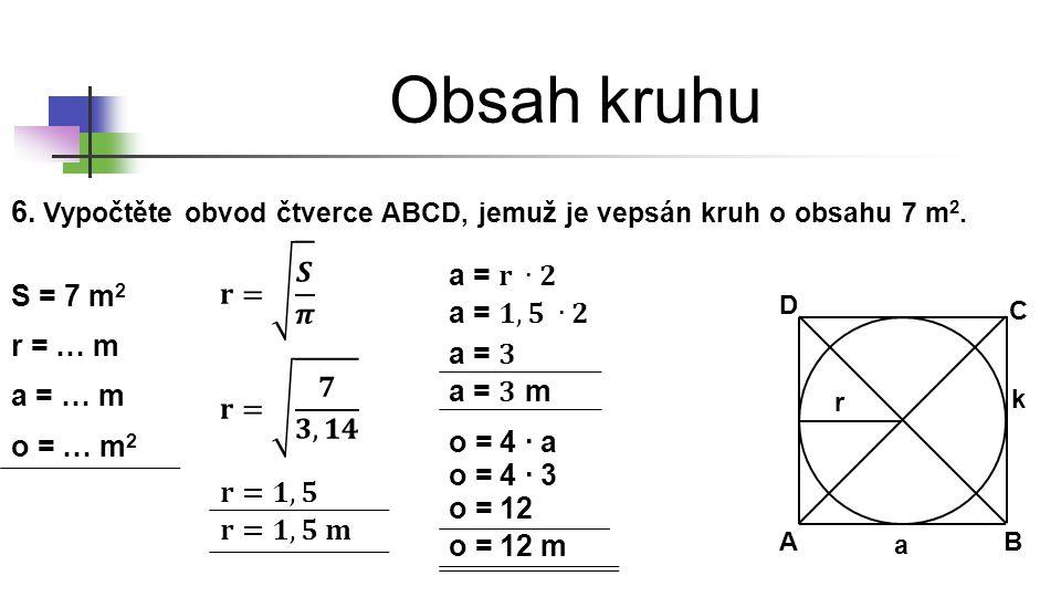 * 16. 7. 1996. Obsah kruhu. 6. Vypočtěte obvod čtverce ABCD, jemuž je vepsán kruh o obsahu 7 m2. 𝐫= 𝑺 𝝅.