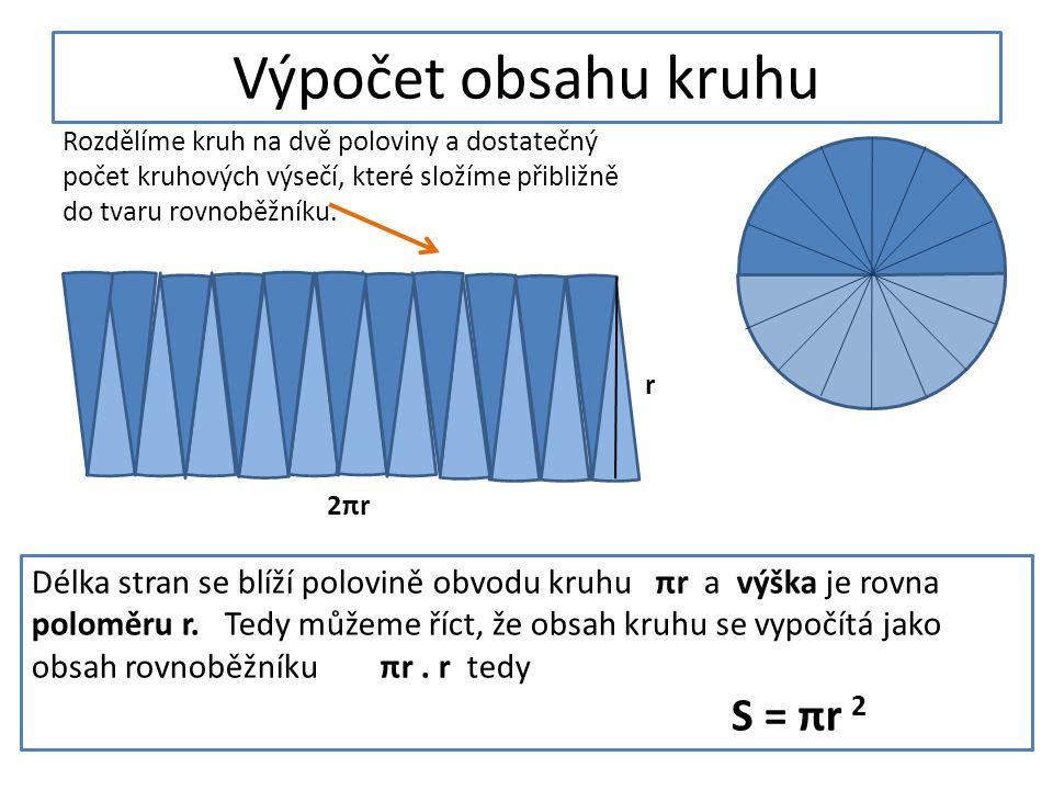 Výpočet obsahu kruhu Rozdělíme kruh na dvě poloviny a dostatečný počet kruhových výsečí, které složíme přibližně do tvaru rovnoběžníku.