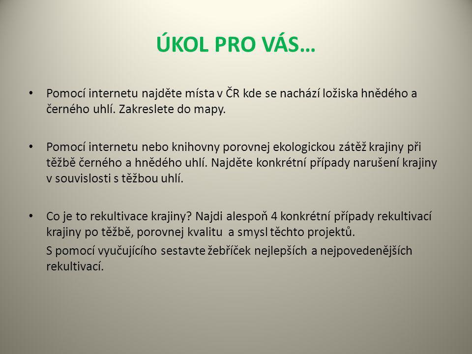 ÚKOL PRO VÁS… Pomocí internetu najděte místa v ČR kde se nachází ložiska hnědého a černého uhlí. Zakreslete do mapy.