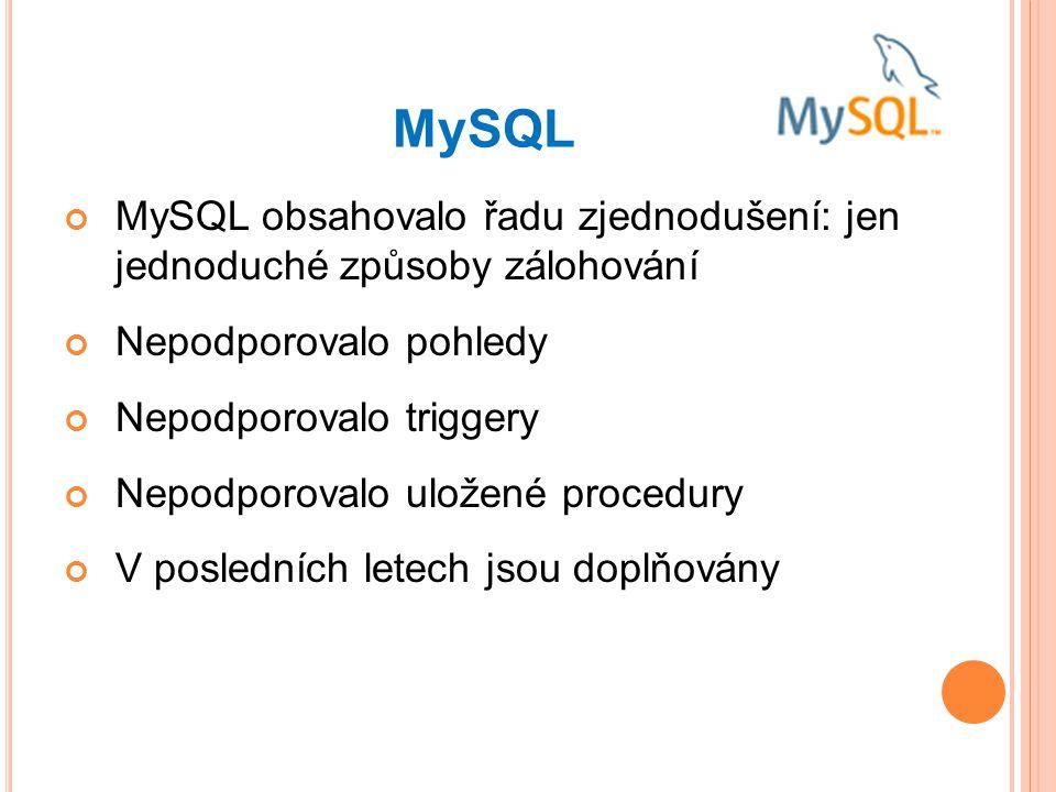 MySQL MySQL obsahovalo řadu zjednodušení: jen jednoduché způsoby zálohování. Nepodporovalo pohledy.