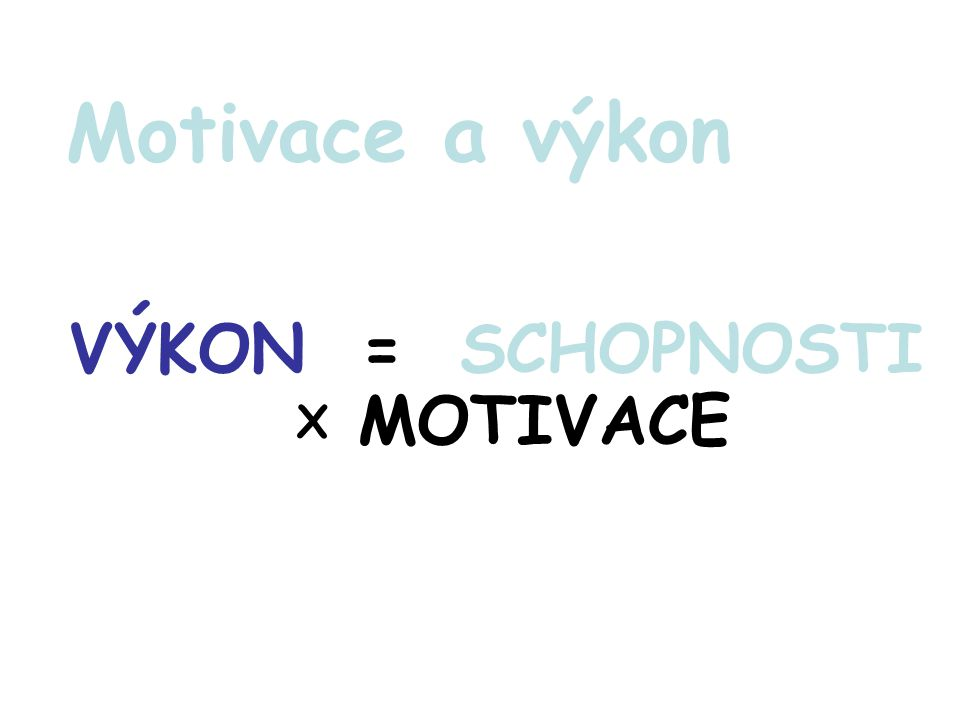 VÝKON = SCHOPNOSTI X MOTIVACE