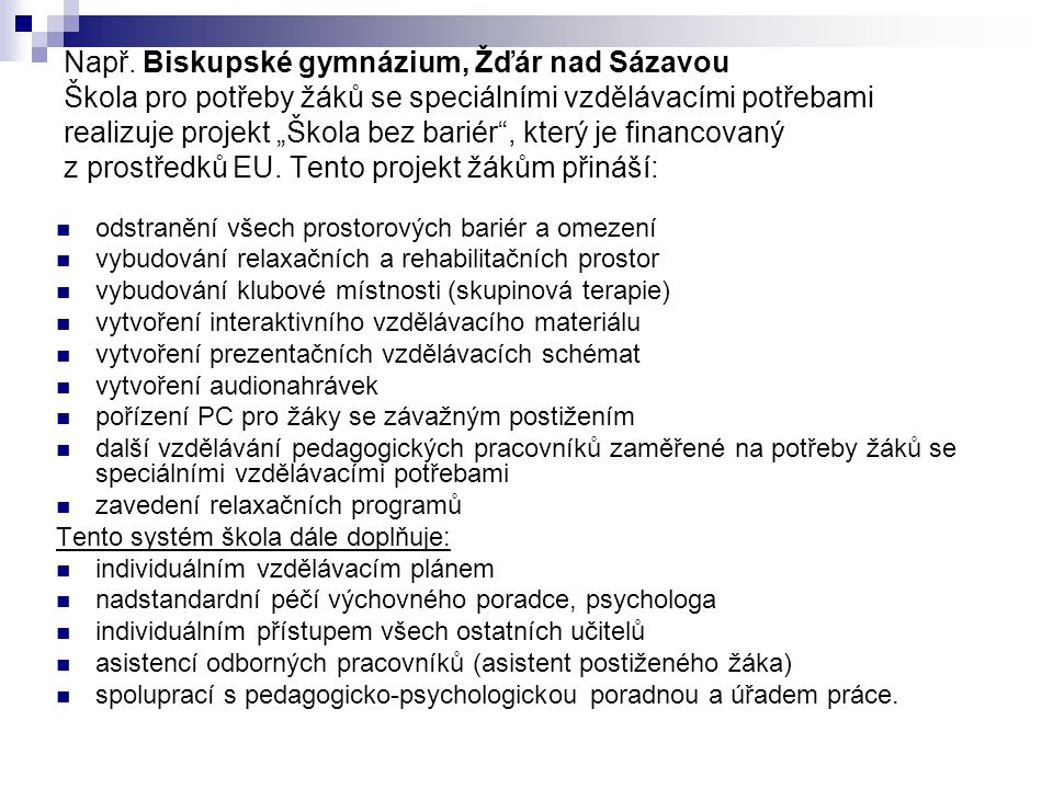 """Např. Biskupské gymnázium, Žďár nad Sázavou Škola pro potřeby žáků se speciálními vzdělávacími potřebami realizuje projekt """"Škola bez bariér , který je financovaný z prostředků EU. Tento projekt žákům přináší:"""