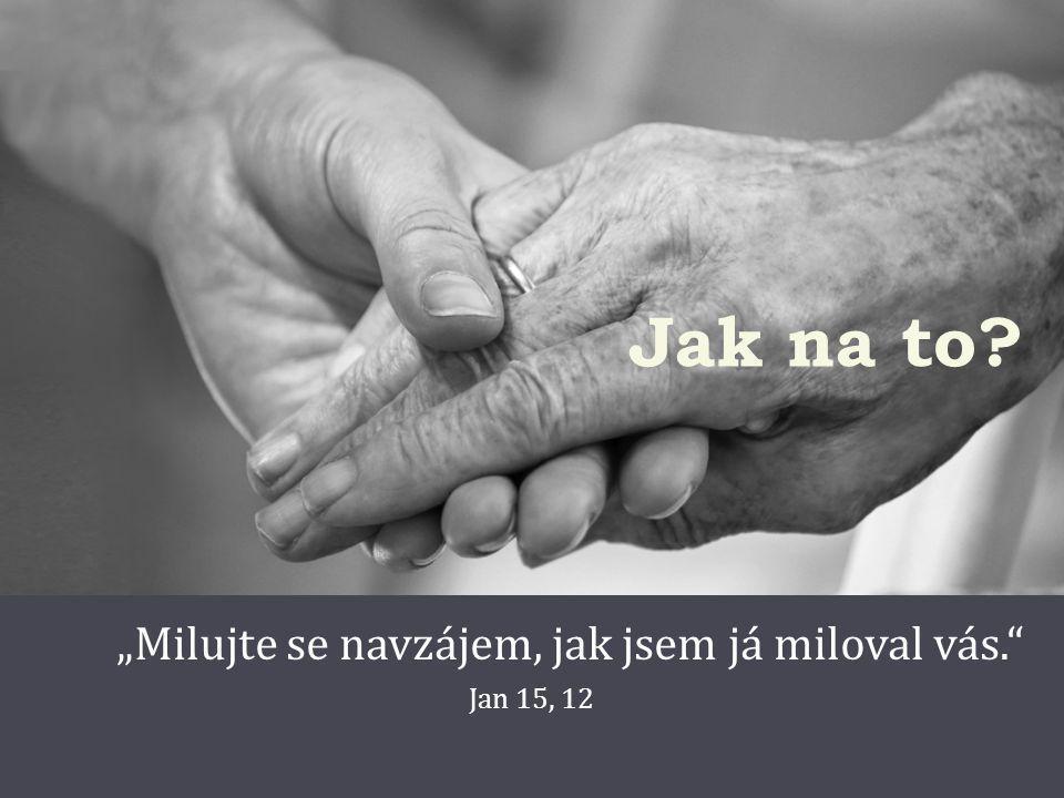 """Jak na to """"Milujte se navzájem, jak jsem já miloval vás. Jan 15, 12"""