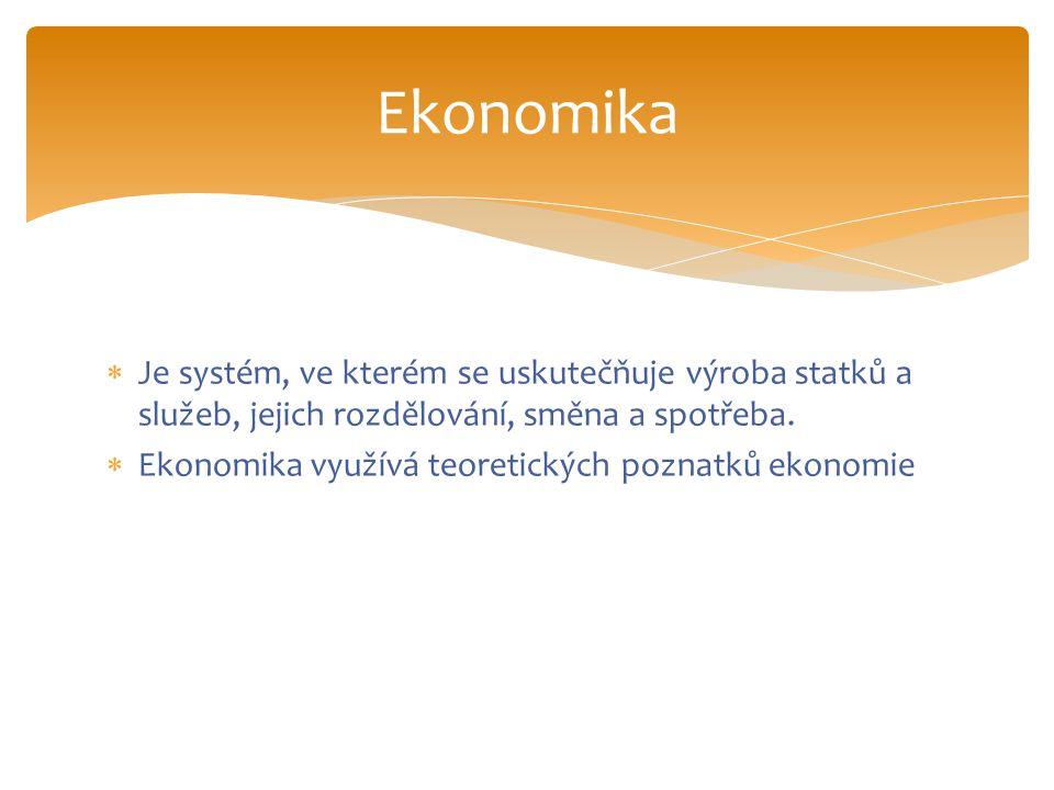 Ekonomika Je systém, ve kterém se uskutečňuje výroba statků a služeb, jejich rozdělování, směna a spotřeba.
