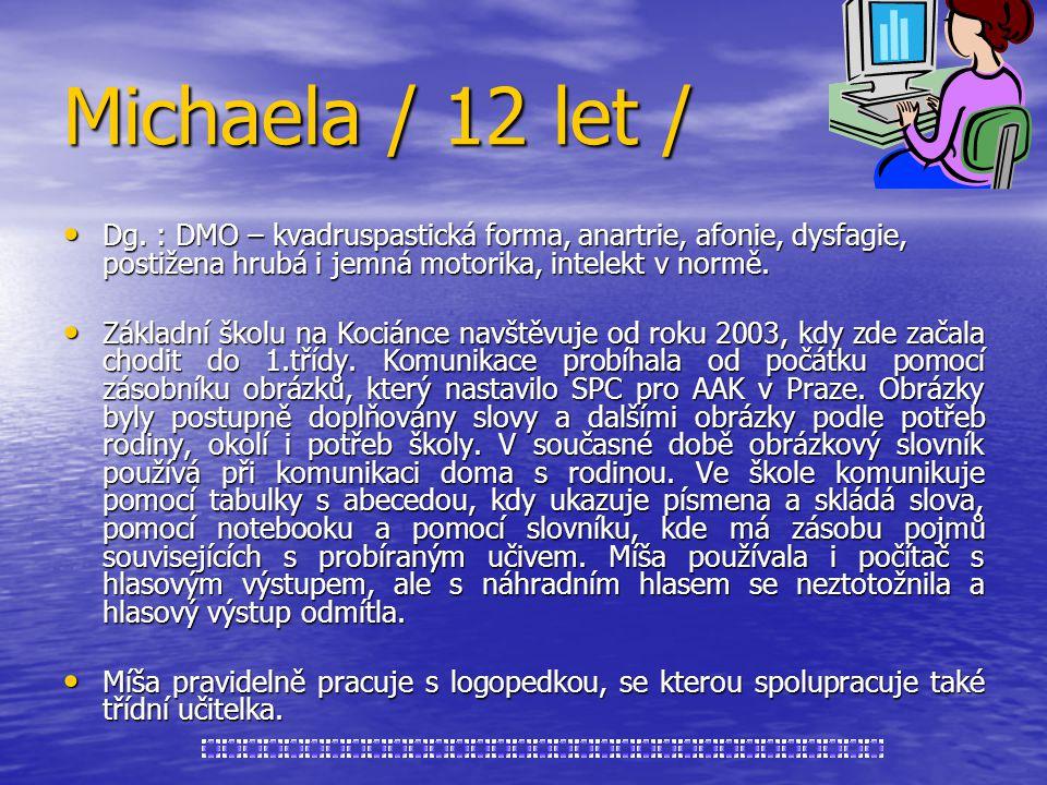 Michaela / 12 let / Dg. : DMO – kvadruspastická forma, anartrie, afonie, dysfagie, postižena hrubá i jemná motorika, intelekt v normě.