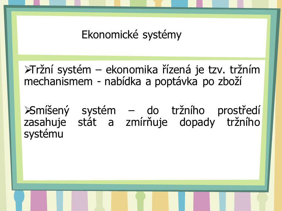 Ekonomické systémy Tržní systém – ekonomika řízená je tzv. tržním mechanismem - nabídka a poptávka po zboží.