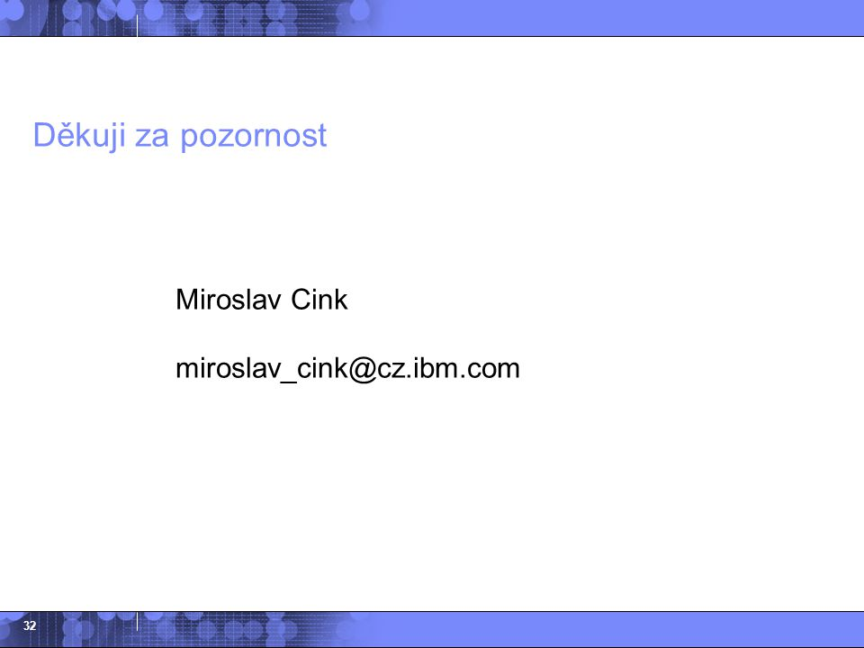 Děkuji za pozornost Miroslav Cink miroslav_cink@cz.ibm.com
