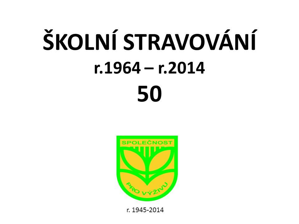 ŠKOLNÍ STRAVOVÁNÍ r.1964 – r.2014 50 r. 1945-2014